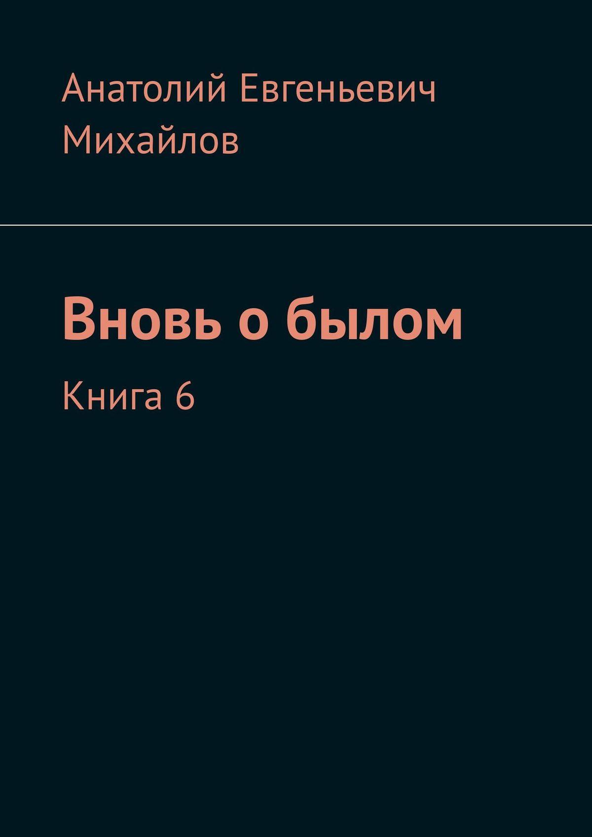 Анатолий Михайлов Вновь обылом. Книга 6 анатолий субботин смерть ветра книга стихов