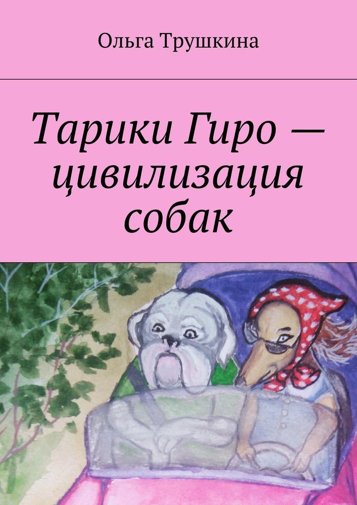 Ольга Трушкина Тарики Гиро– цивилизация собак ольга трушкина приключения гламурного грузчика