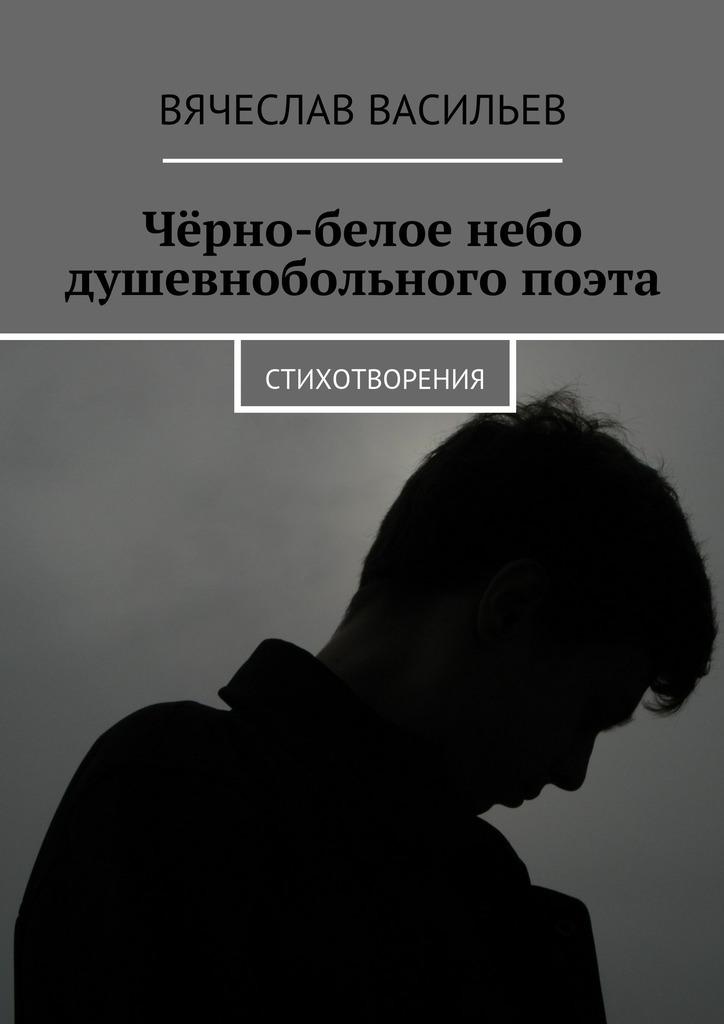 Вячеслав Васильев Чёрно-белое небо душевнобольного поэта. Стихотворения вытяни иона и большая рыба история о человеке который хотел убежать от бога