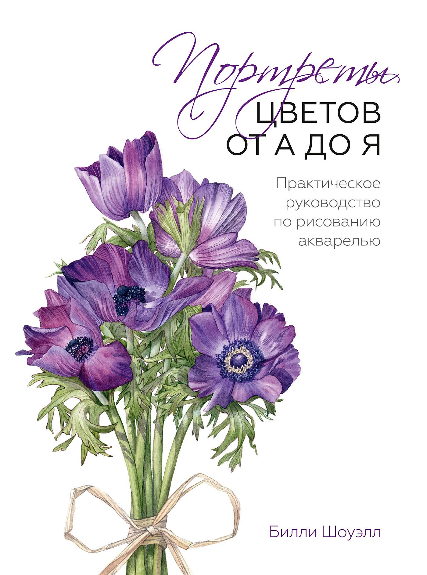 Билли Шоуэлл Портреты цветов от А до Я. Практическое руководство по рисованию акварелью