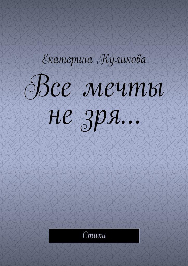 Екатерина Куликова Все мечты незря… Стихи екатерина куликова бабушка рассказ