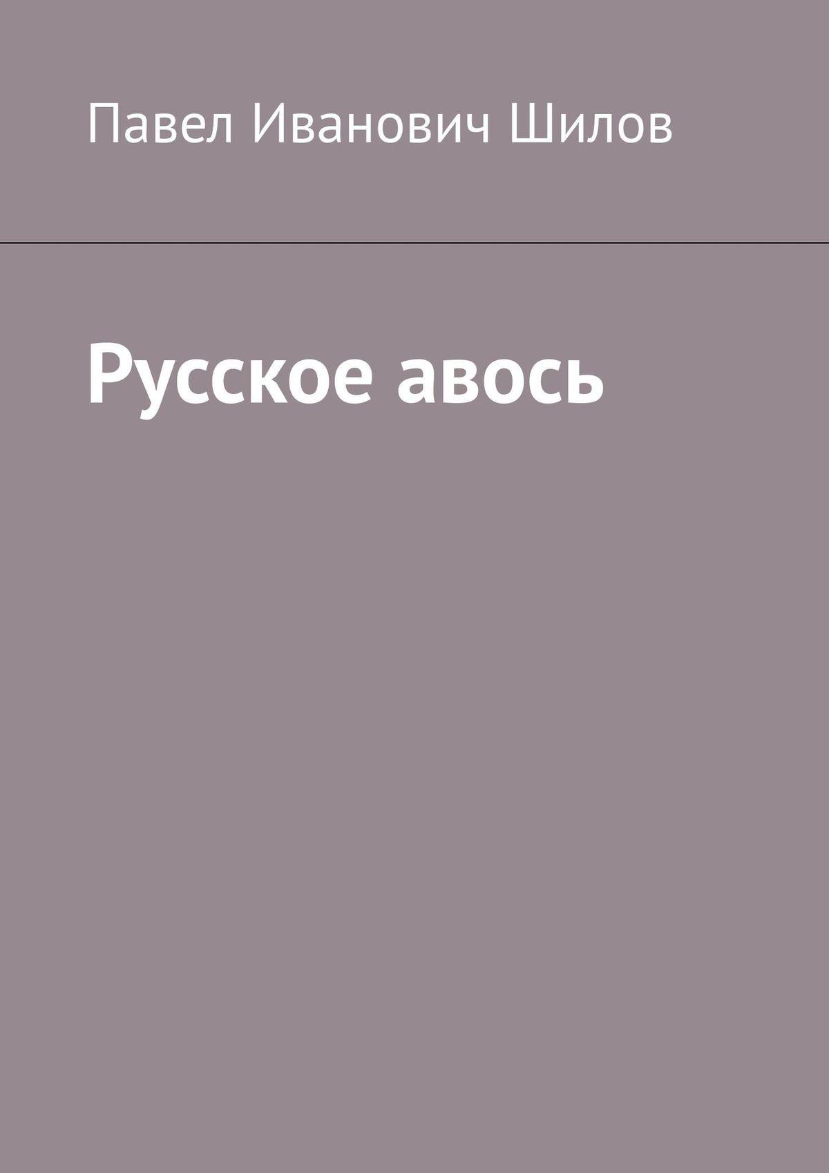 Русское авось. Павел Иванович Шилов. ISBN