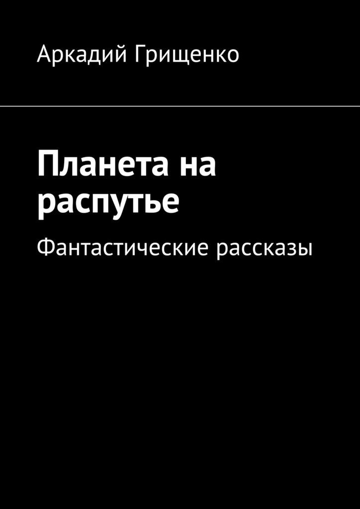 Аркадий Александрович Грищенко Планета на распутье. Фантастические рассказы