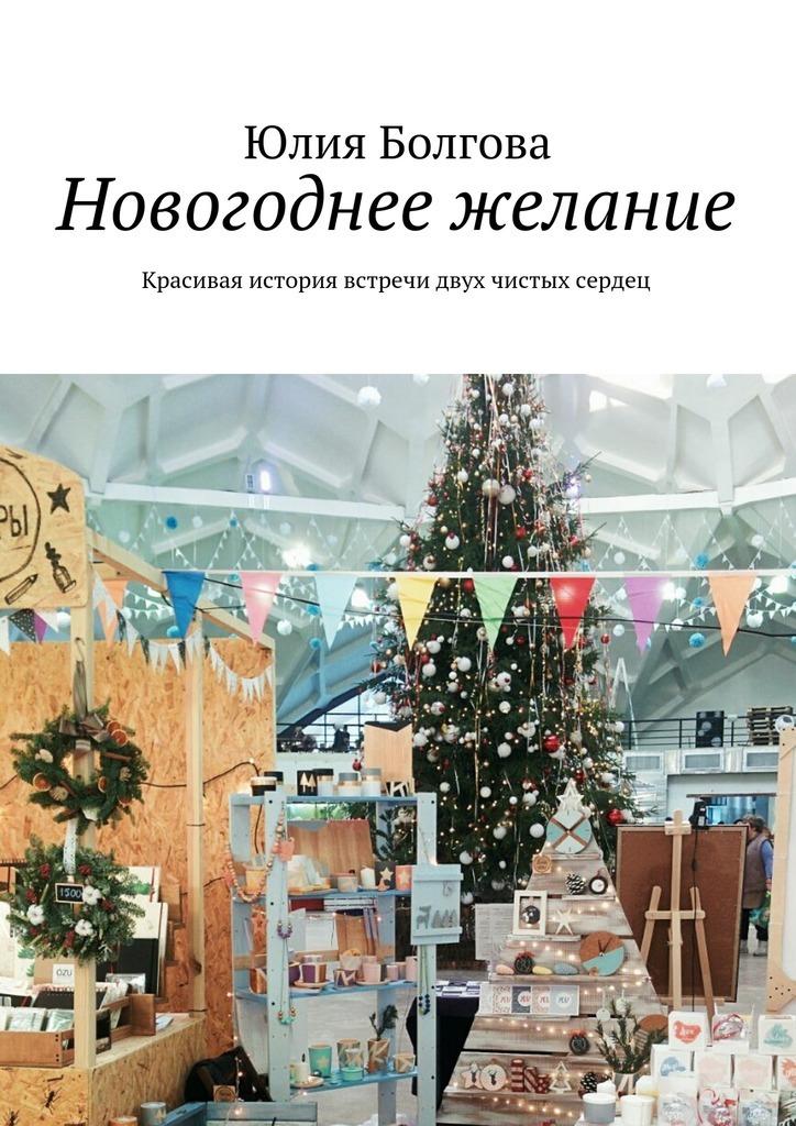 Юлия Болгова Новогоднее желание. Красивая история встречи двух чистых сердец
