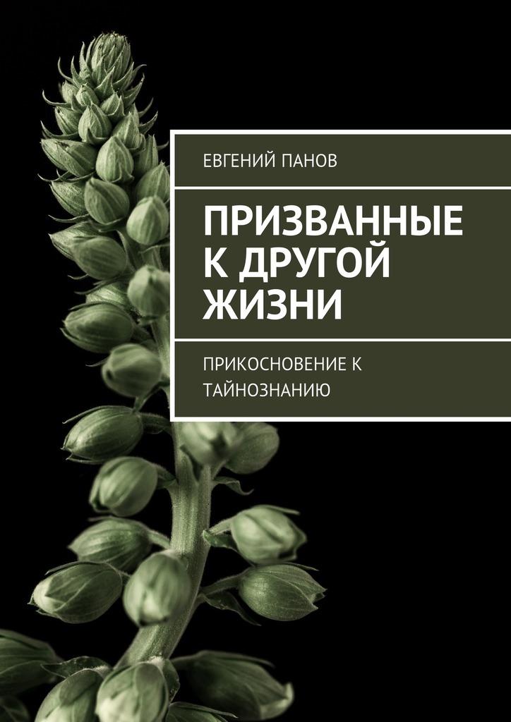 Евгений Панов Призванные кдругой жизни. Прикосновение к тайнознанию