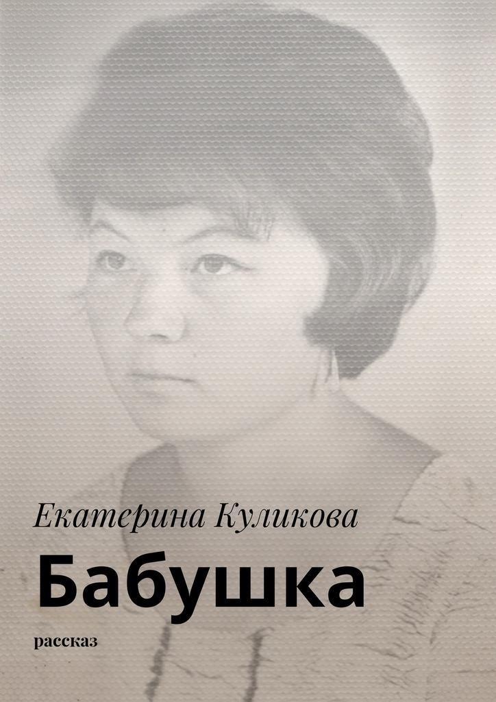 Екатерина Куликова Бабушка. Рассказ екатерина усслен наивысшиймир рассказ