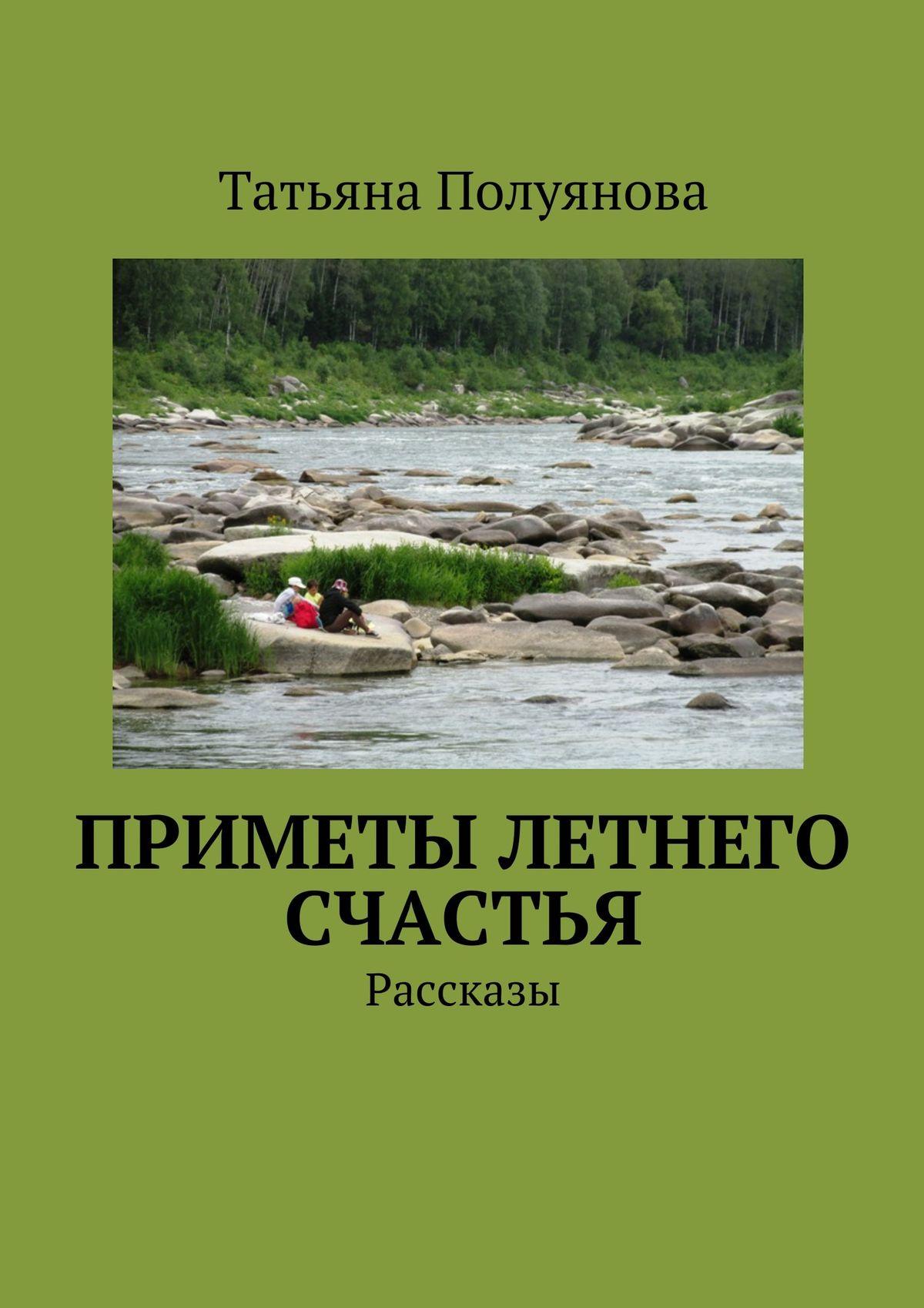 Татьяна Полуяноа Приметы летнего счастья. Рассказы