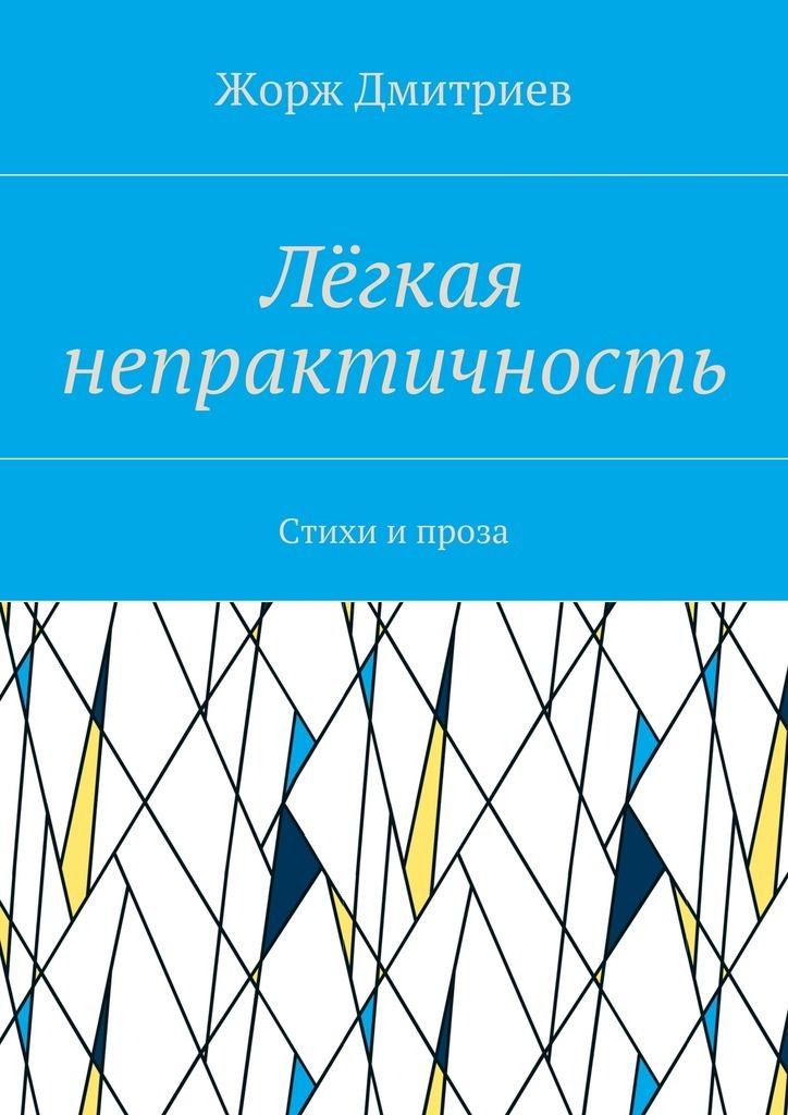 все цены на Жорж Дмитриев Лёгкая непрактичность. Стихи и проза онлайн