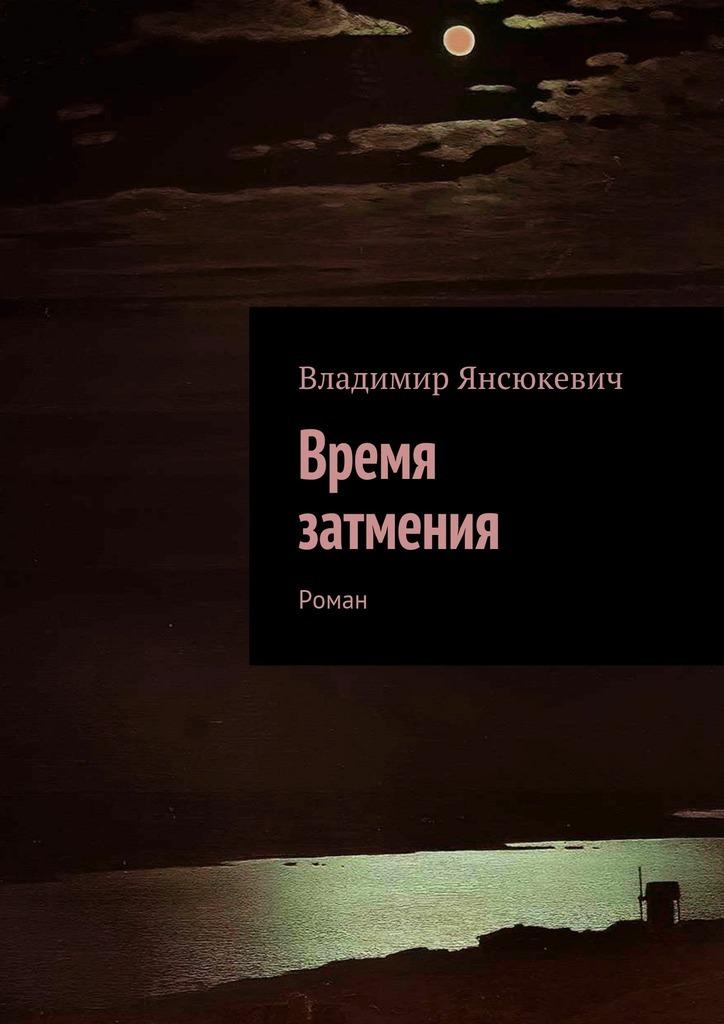 Владимир Янсюкевич Время затмения. Роман владимир янсюкевич роковойвояж футурологическая байка