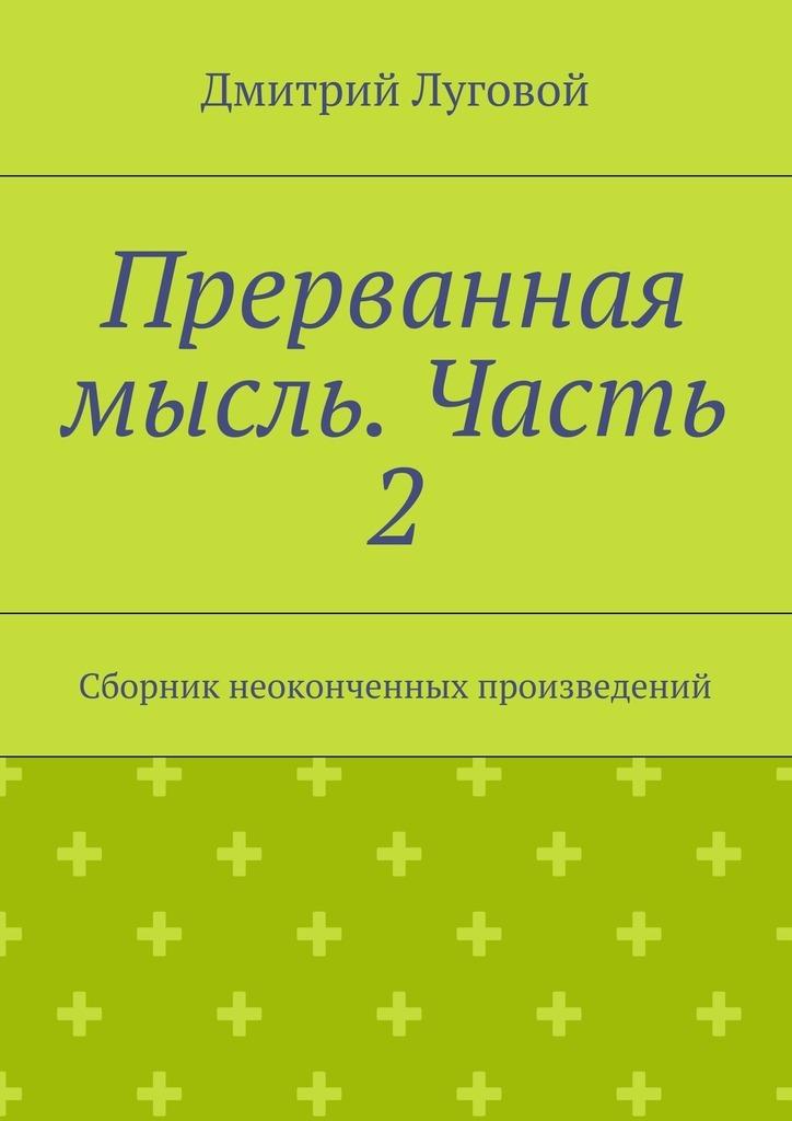 Дмитрий Луговой Прерванная мысль. Часть 2. Сборник неоконченных произведений
