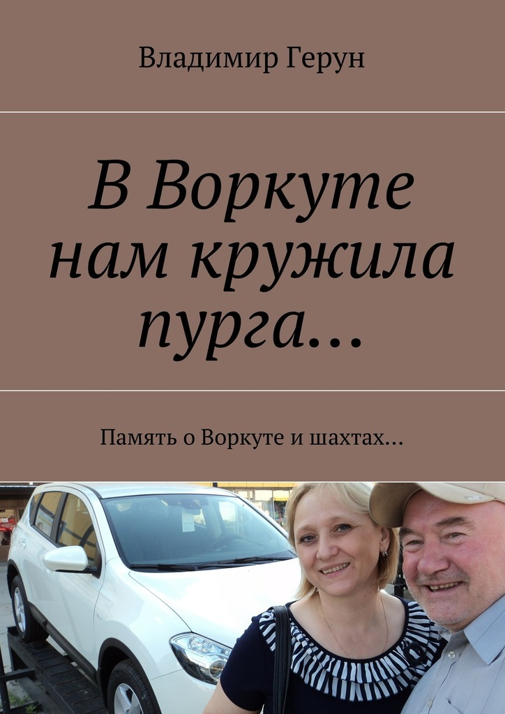 Владимир Герун ВВоркуте нам кружила пурга… Память оВоркуте ишахтах… нам судьба обязана счастьем