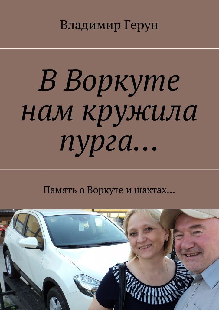 Владимир Герун ВВоркуте нам кружила пурга… Память оВоркуте ишахтах…
