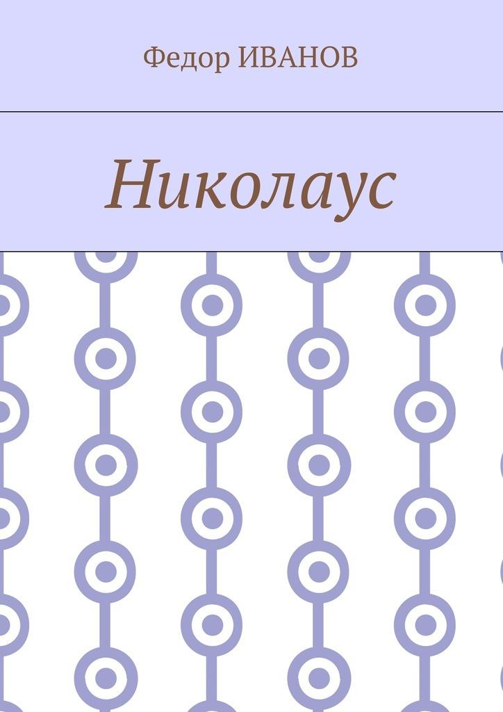 Федор Федорович Иванов Николаус федор федорович иванов николаус