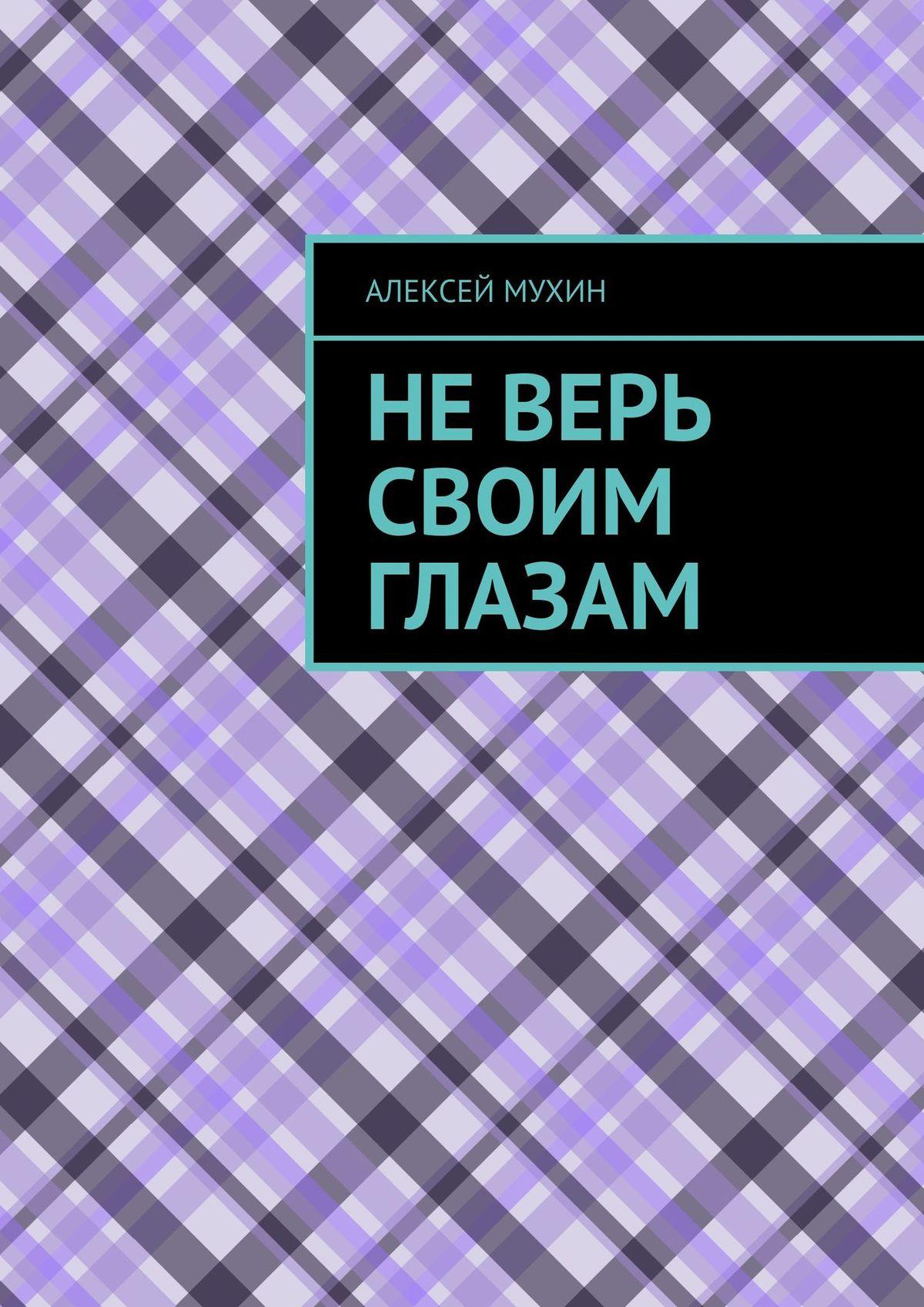 Алексей Мухин Неверь своим глазам г м куликова не верь глазам своим или фантом ручной сборки