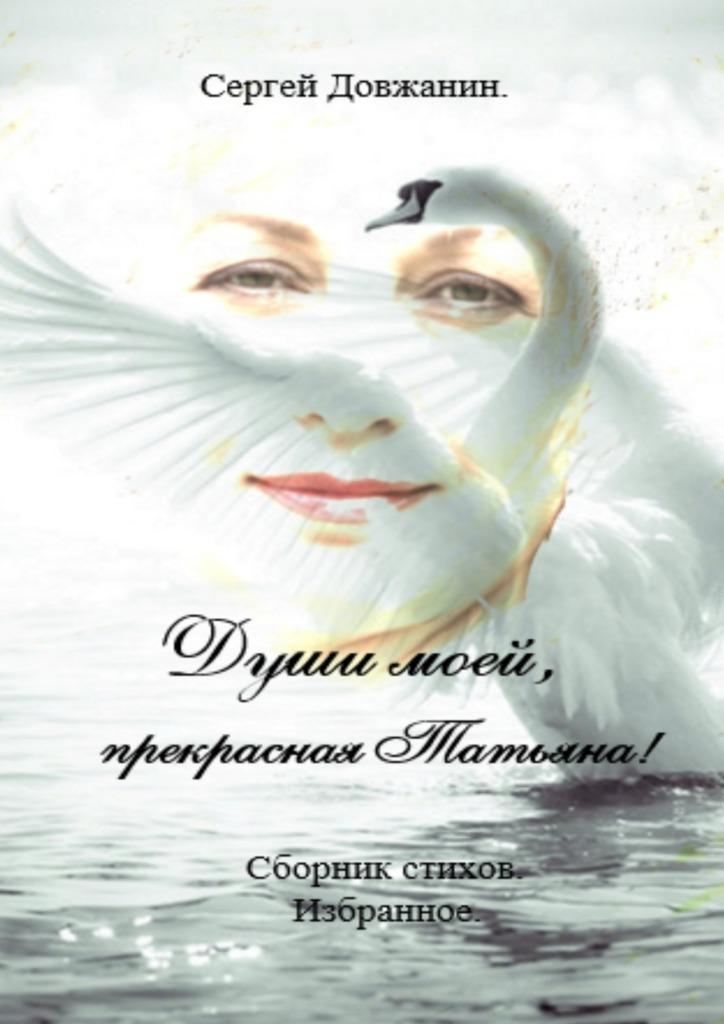 Сергей Довжанин Души моей, прекрасная Татьяна! Сборник стихов. Избранное