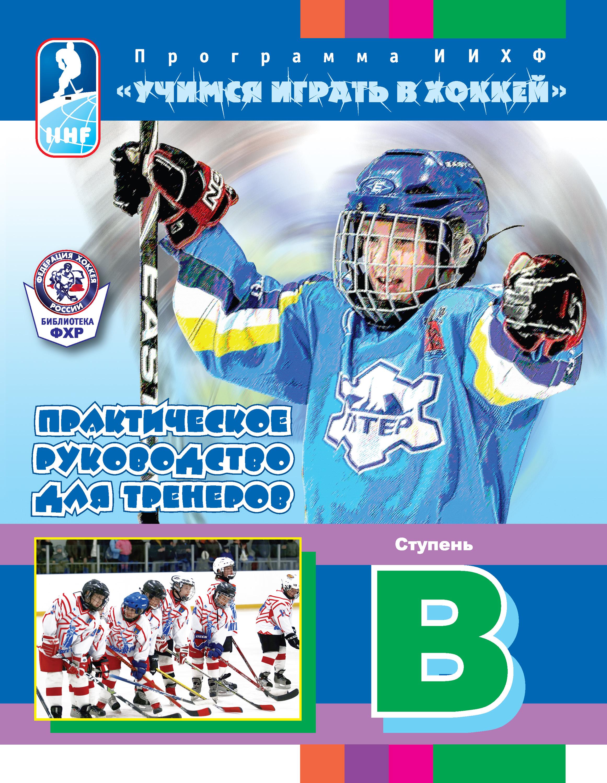 Отсутствует Программа ИИХФ «Учимся играть в хоккей». Практическое руководство для тренеров. Ступень B практическое руководство для тренеров программа иихф ступень с