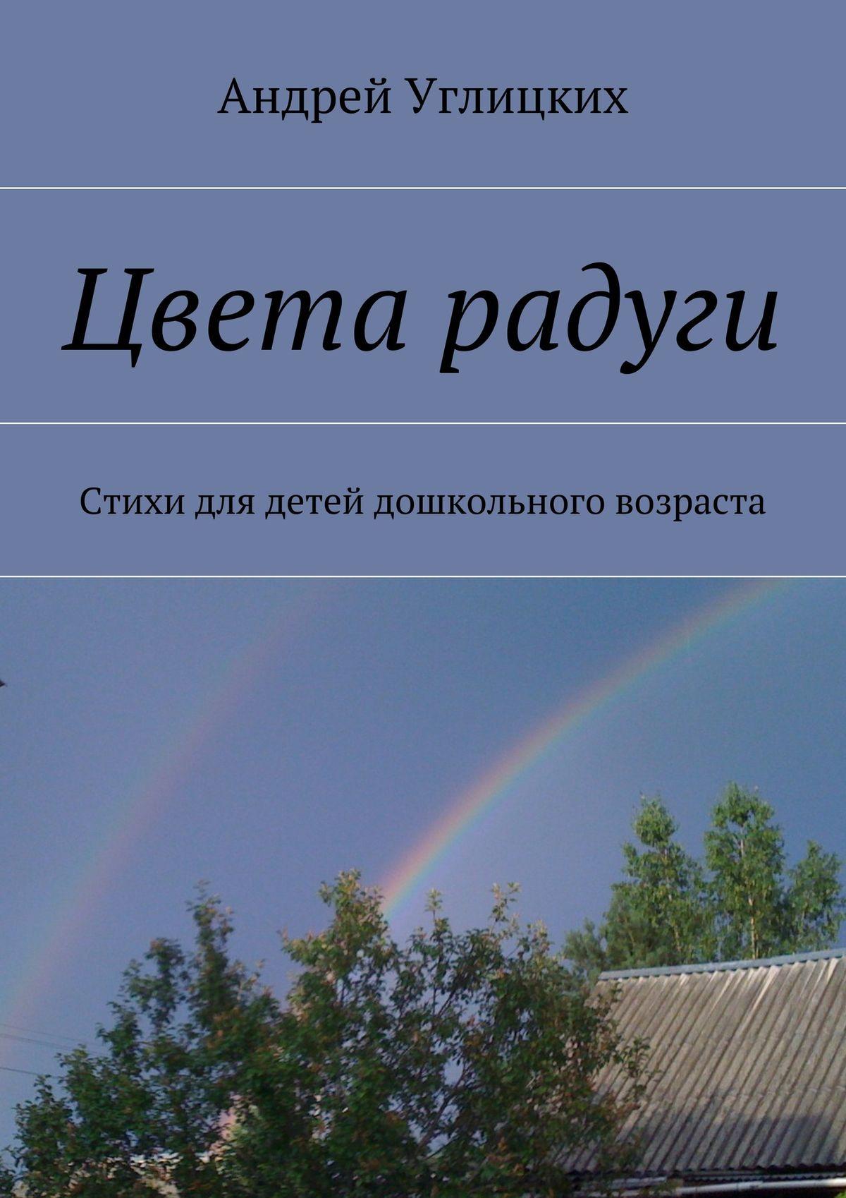 Андрей Углицких Цвета радуги. Стихи для детей дошкольного возраста андрей углицких соловьиный день повесть
