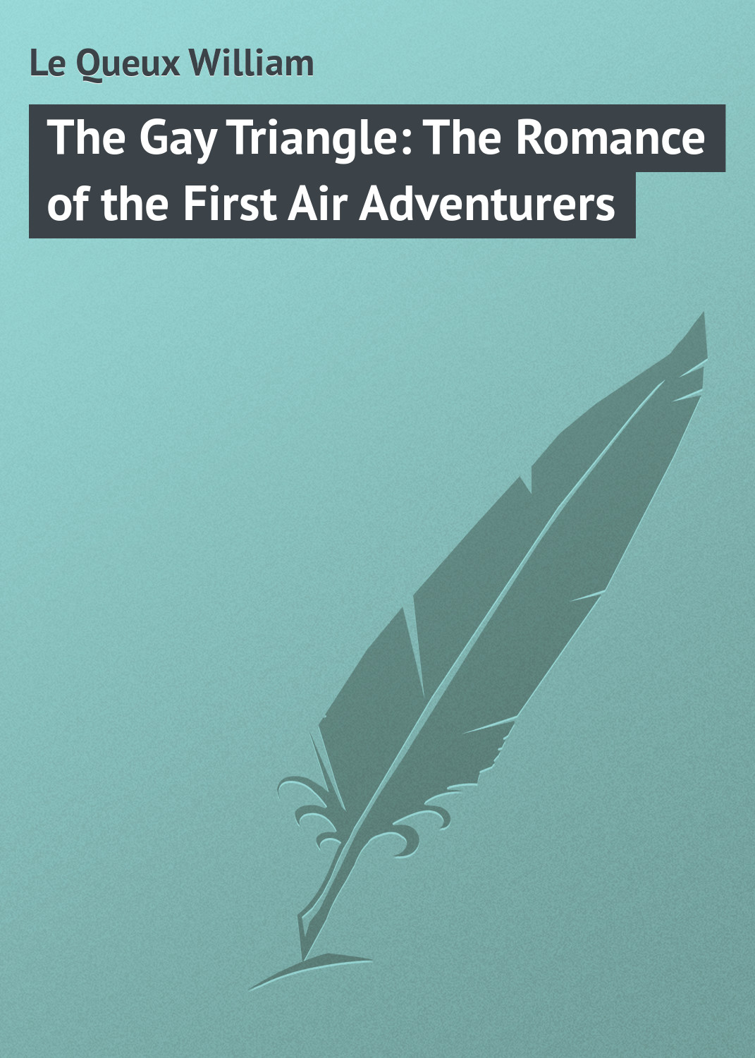 Le Queux William The Gay Triangle: The Romance of the First Air Adventurers цена и фото