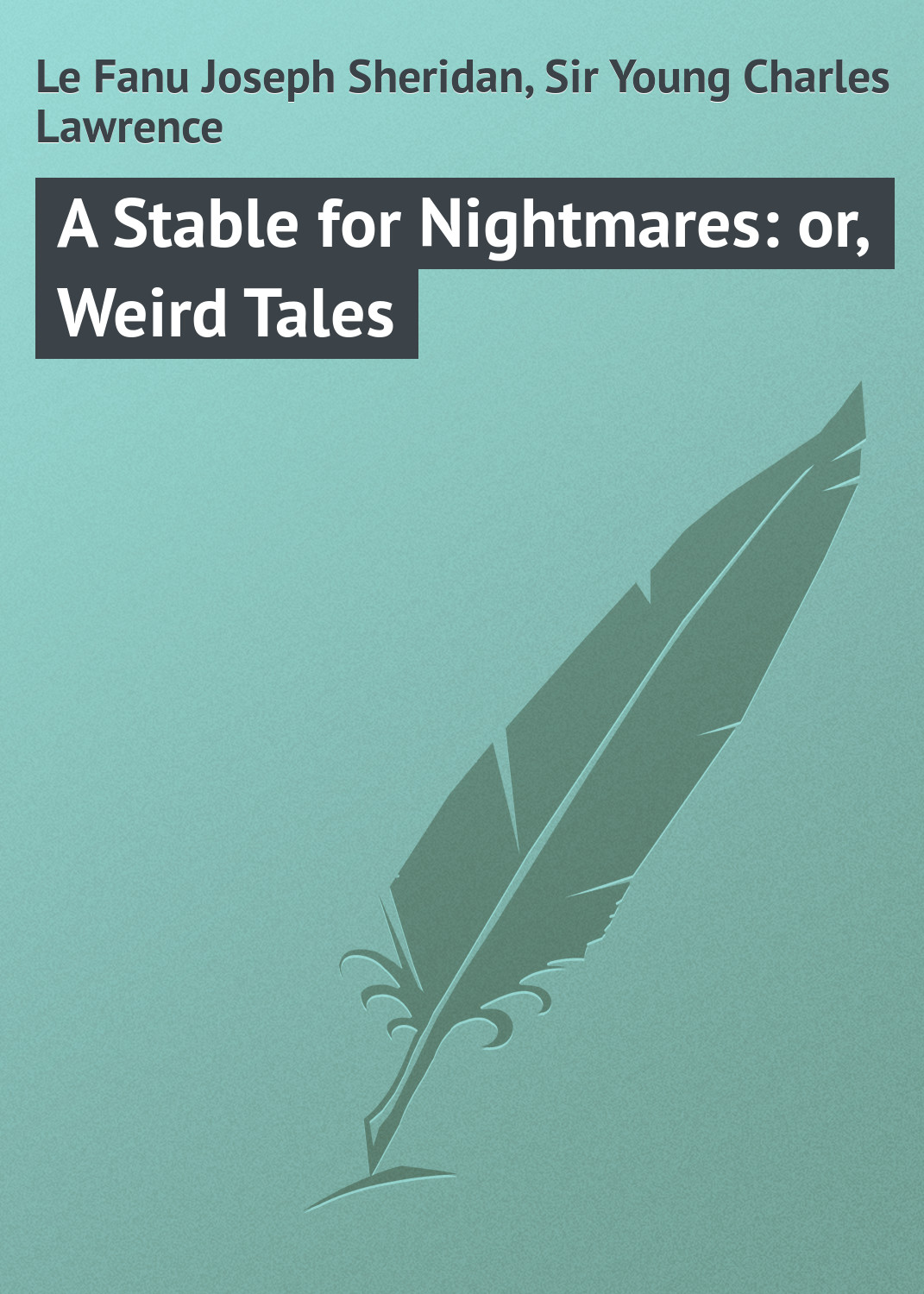 Le Fanu Joseph Sheridan A Stable for Nightmares: or, Weird Tales joseph sheridan le fanu in a glass darkly 3 carmilla