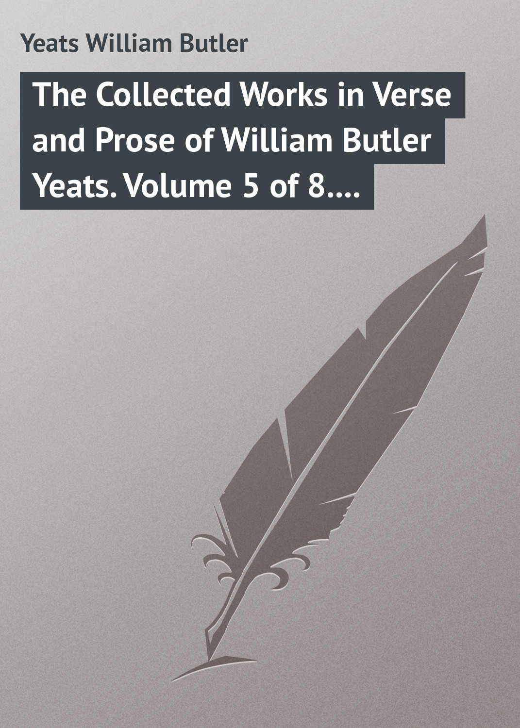 William Butler Yeats The Collected Works in Verse and Prose of William Butler Yeats. Volume 5 of 8. The Celtic Twilight and Stories of Red Hanrahan william ellery channing the works of william e channing volumes 5 6