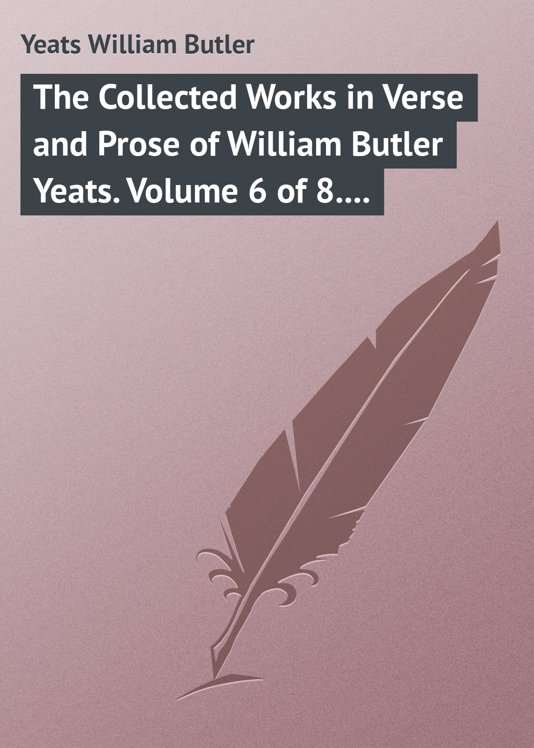 William Butler Yeats The Collected Works in Verse and Prose of William Butler Yeats. Volume 6 of 8. Ideas of Good and Evil william butler yeats the tables of the law