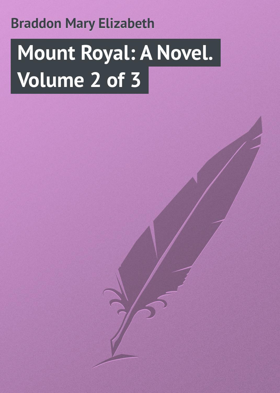 Мэри Элизабет Брэддон Mount Royal: A Novel. Volume 2 of 3 мэри элизабет брэддон the doctor s wife a novel