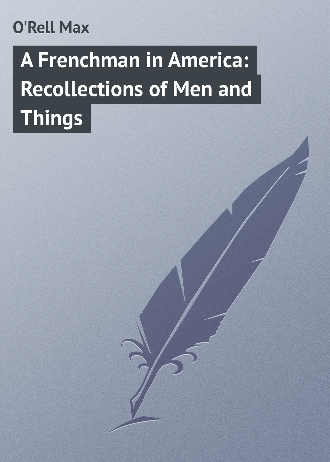 O'Rell Max A Frenchman in America: Recollections of Men and Things