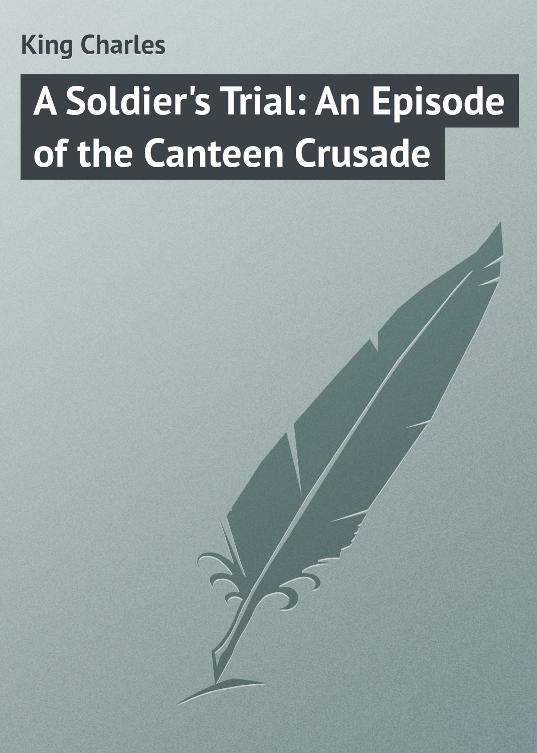 King Charles A Soldier's Trial: An Episode of the Canteen Crusade king charles a soldier s trial an episode of the canteen crusade