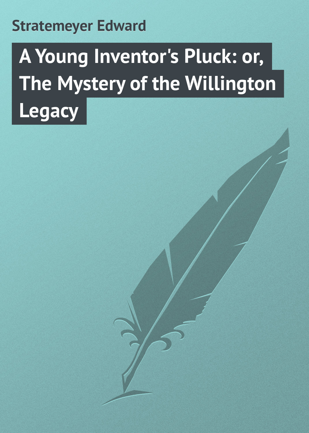 Stratemeyer Edward A Young Inventor's Pluck: or, The Mystery of the Willington Legacy