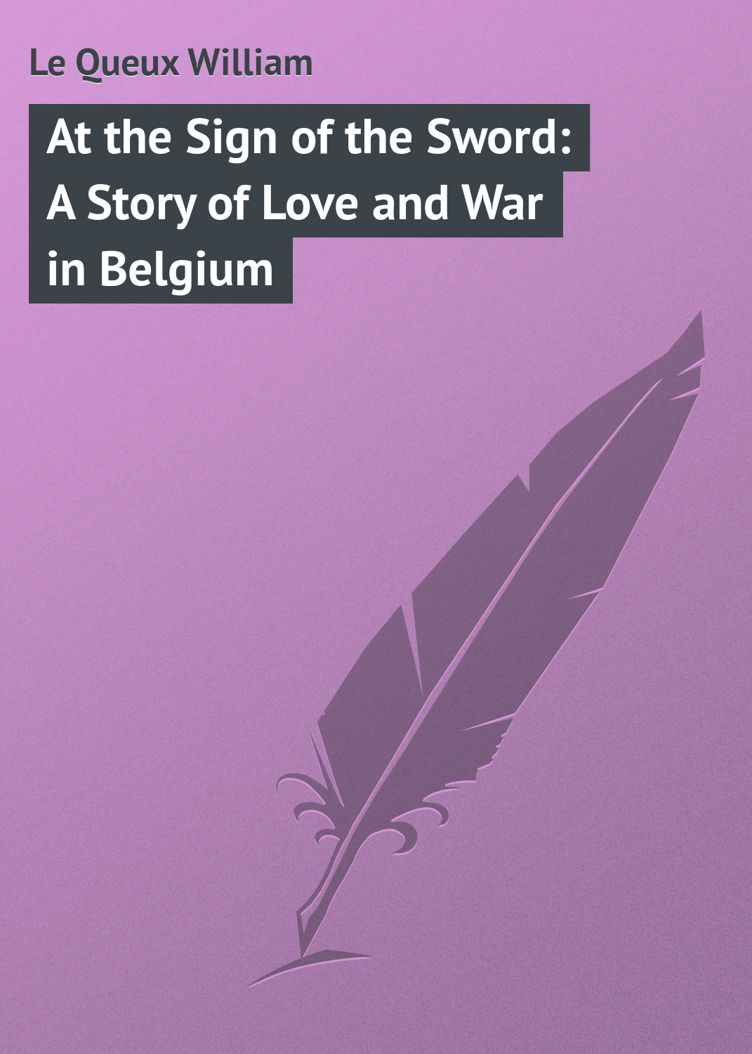 Le Queux William At the Sign of the Sword: A Story of Love and War in Belgium switzerland belgium