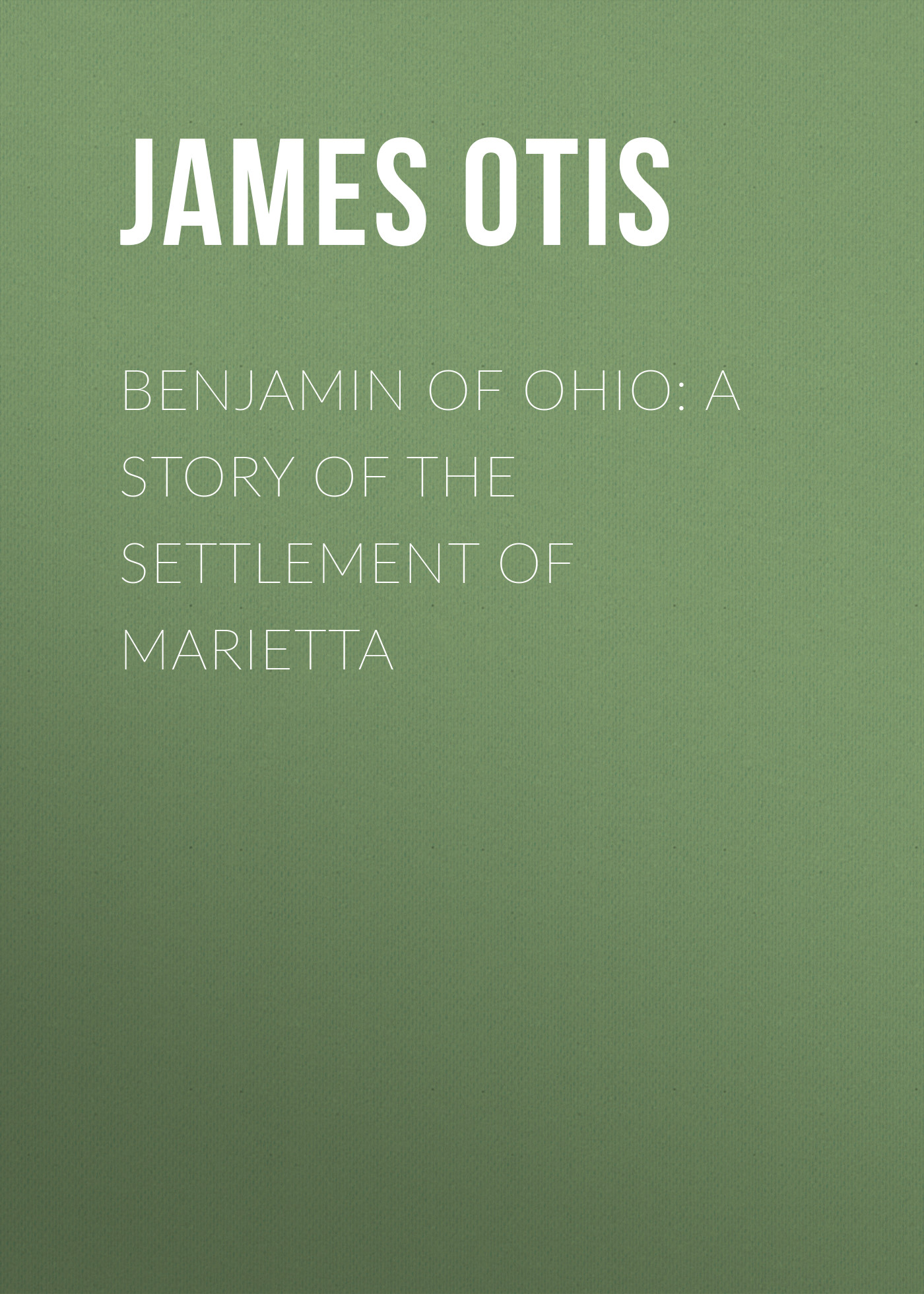 Otis James Benjamin of Ohio: A Story of the Settlement of Marietta otis james benjamin of ohio a story of the settlement of marietta