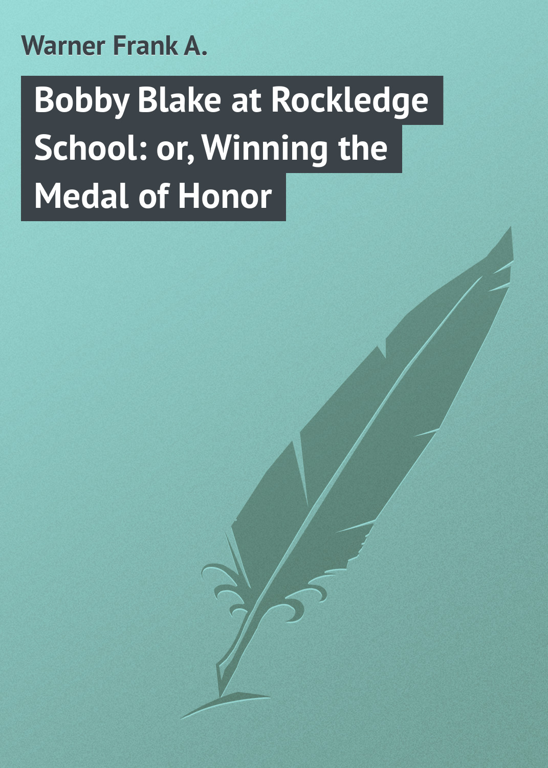 Warner Frank A. Bobby Blake at Rockledge School: or, Winning the Medal of Honor