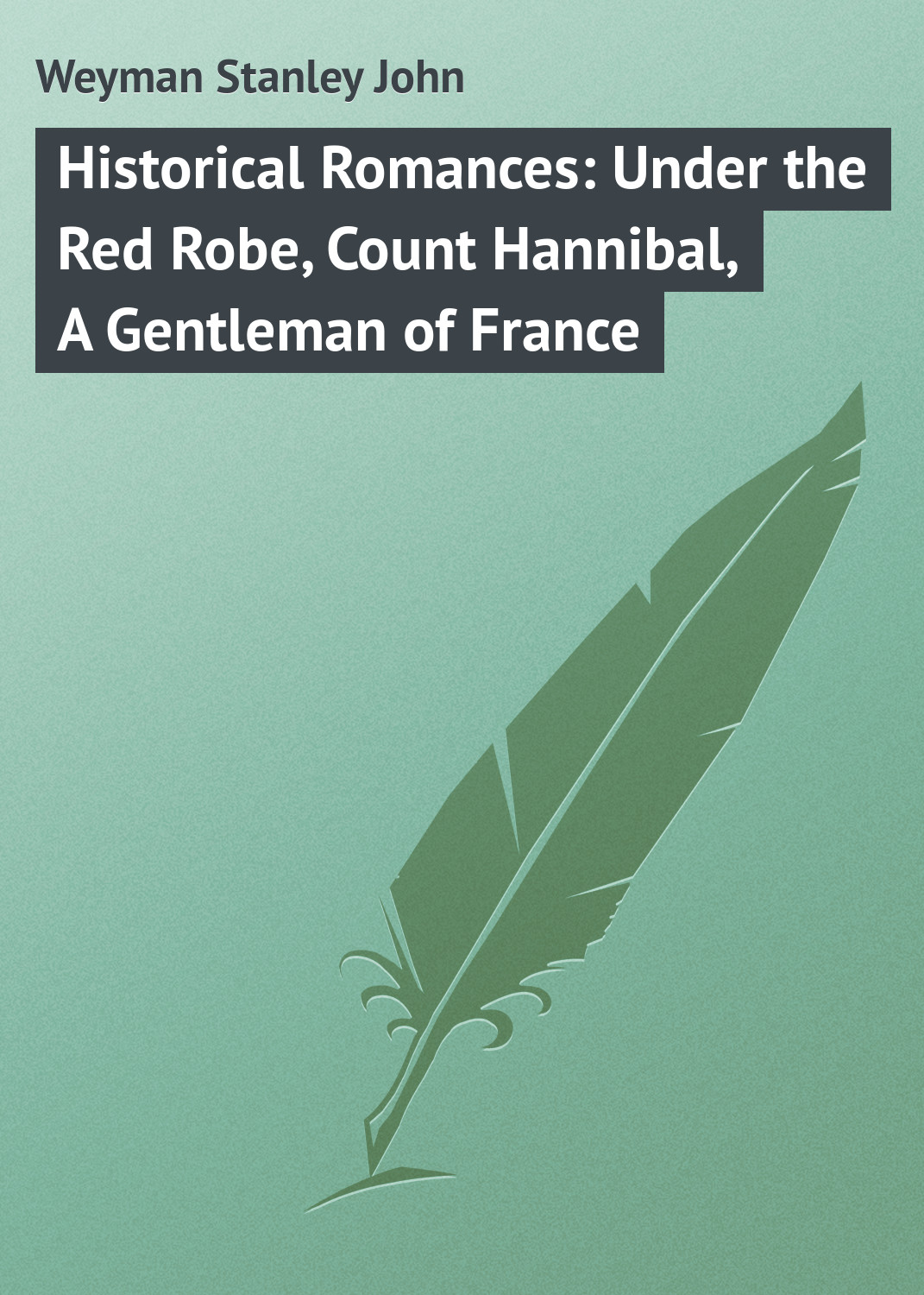 Weyman Stanley John Historical Romances: Under the Red Robe, Count Hannibal, A Gentleman of France