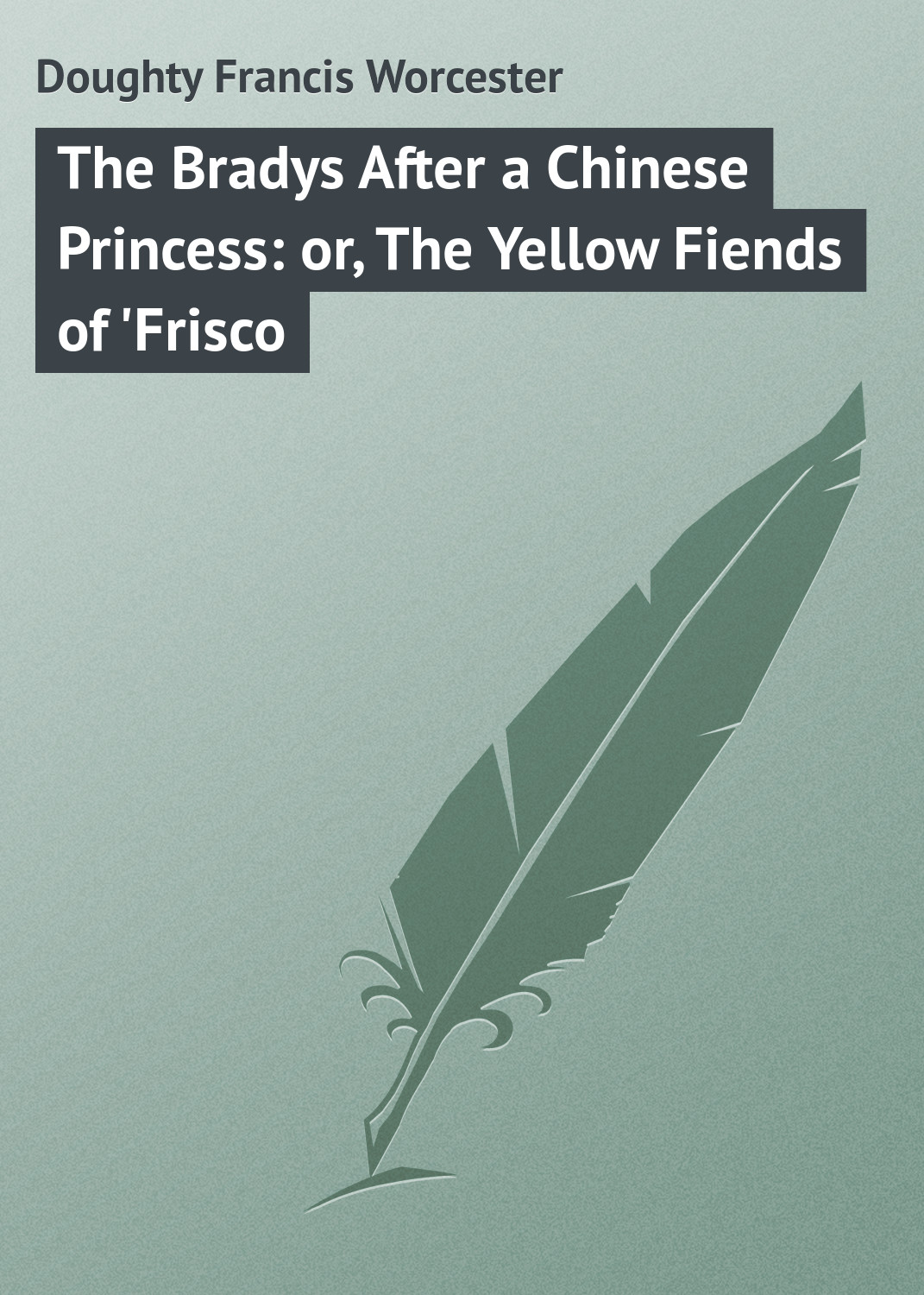 Doughty Francis Worcester The Bradys After a Chinese Princess: or, The Yellow Fiends of 'Frisco gasquet francis aidan the eve of the reformation