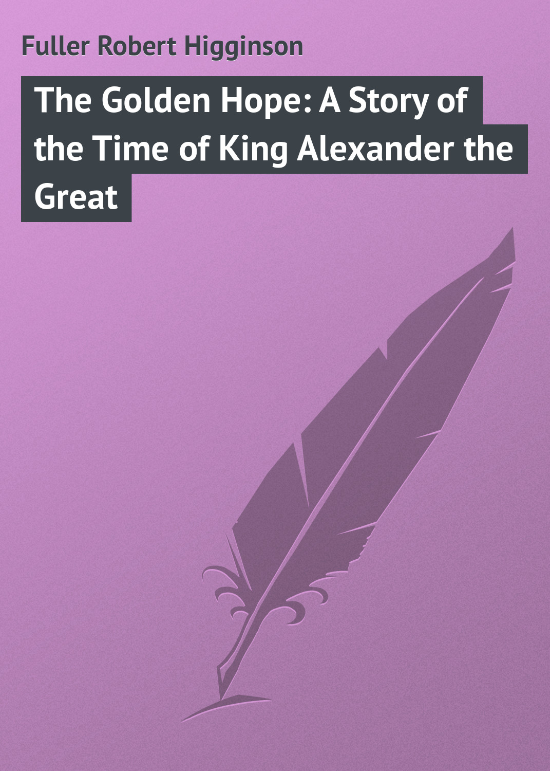 Fuller Robert Higginson The Golden Hope: A Story of the Time of King Alexander the Great цена