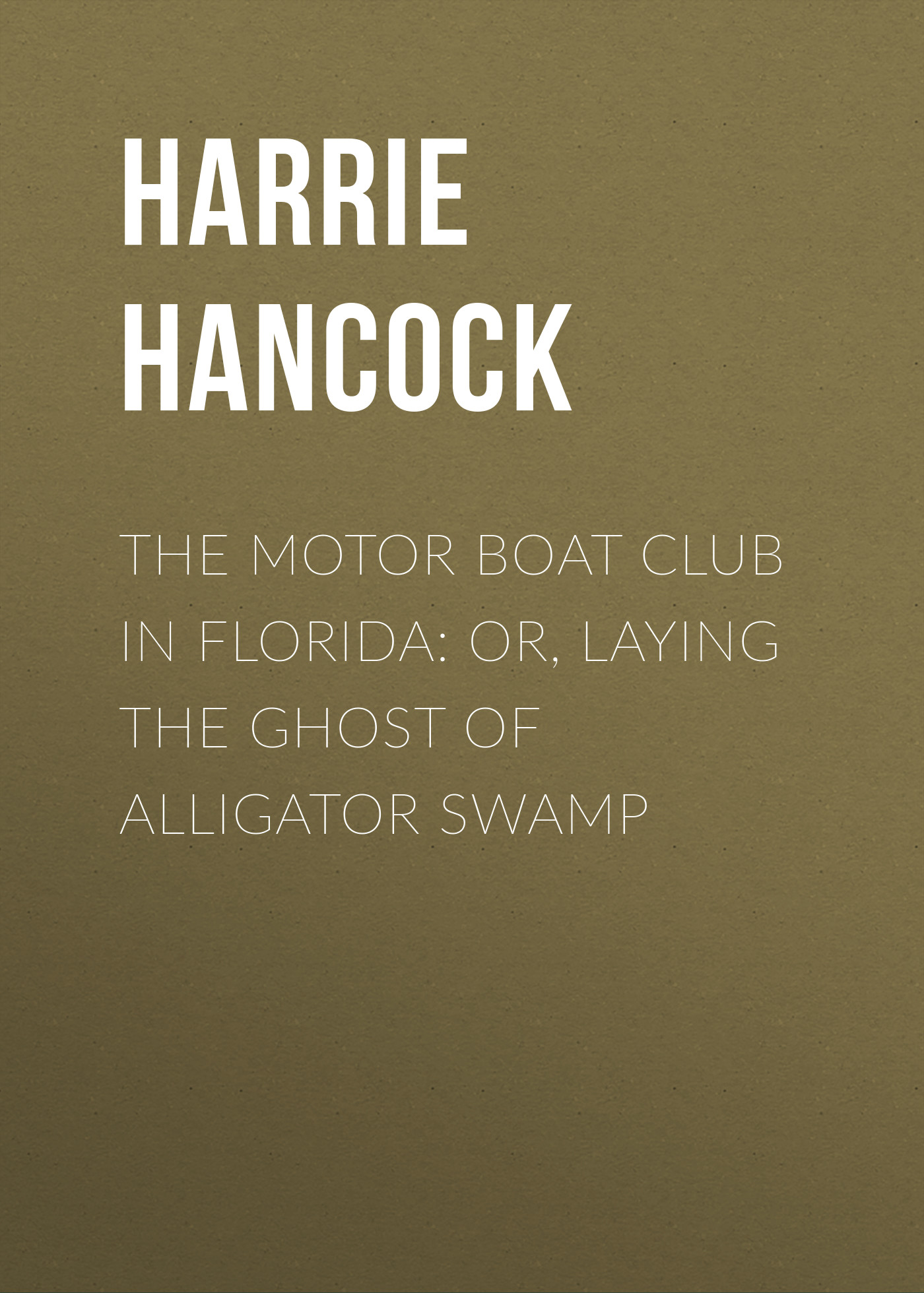 Hancock Harrie Irving The Motor Boat Club in Florida: or, Laying the Ghost of Alligator Swamp