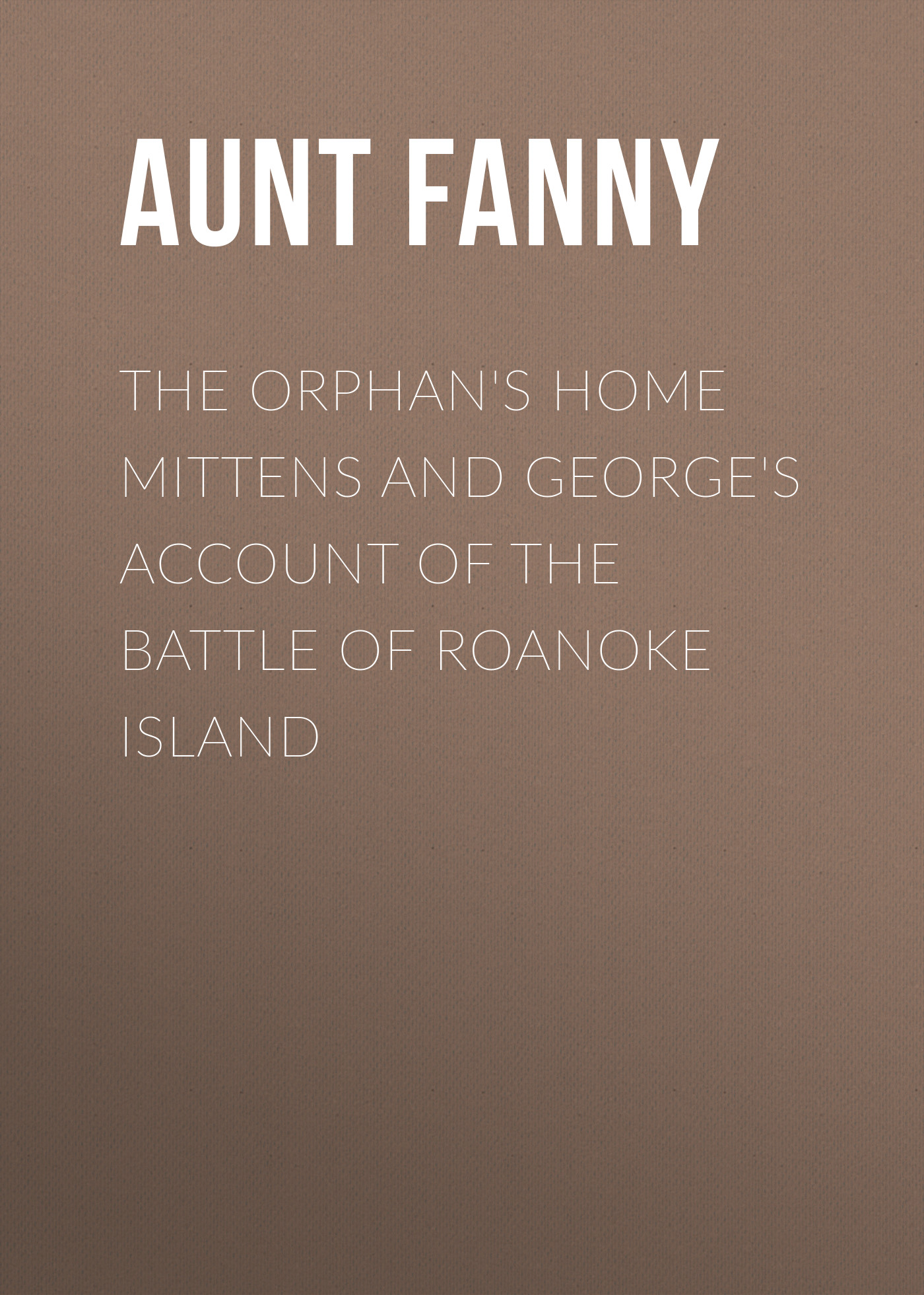 Fanny Aunt The Orphan's Home Mittens and George's Account of the Battle of Roanoke Island