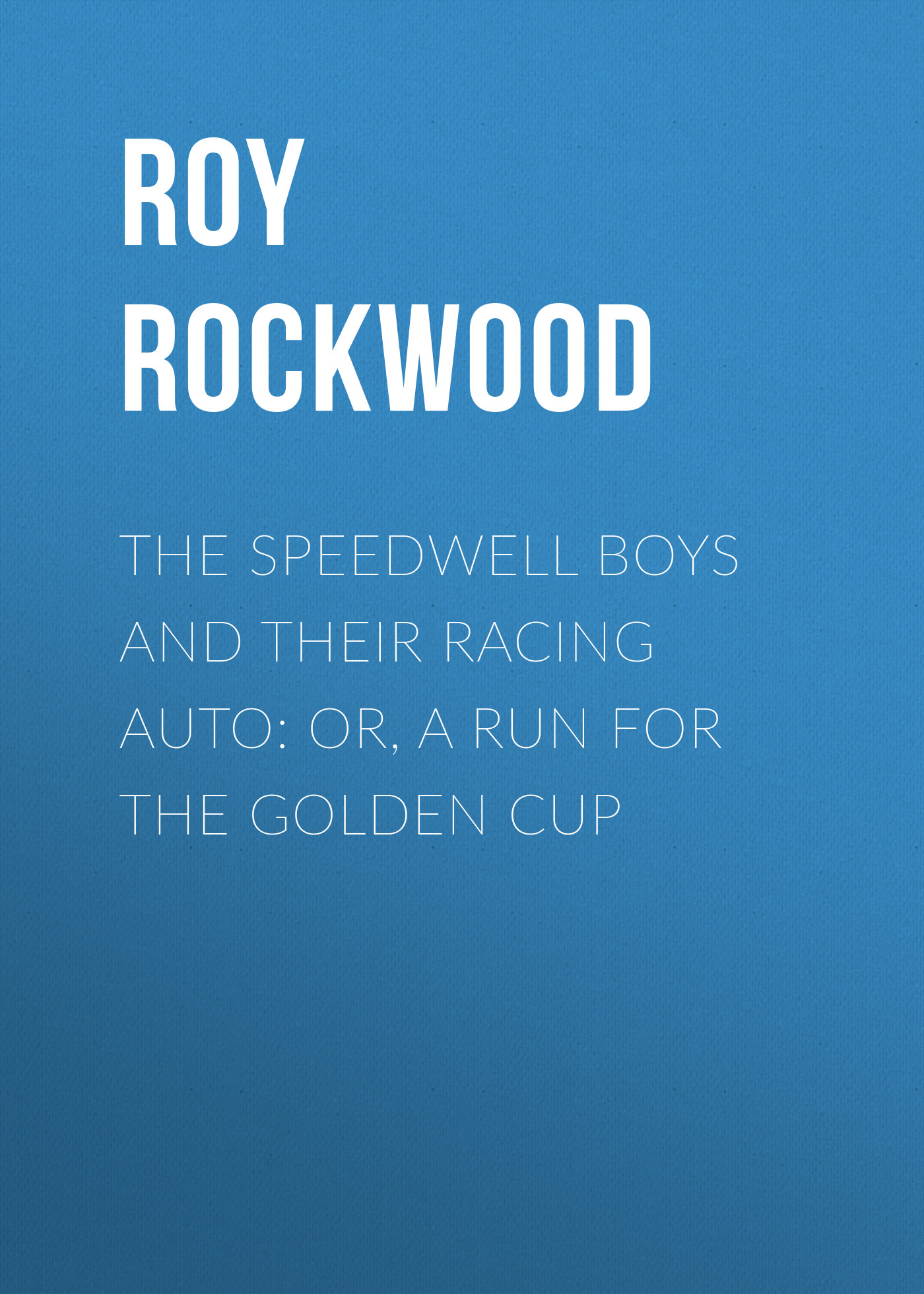 Roy Rockwood The Speedwell Boys and Their Racing Auto: or, A Run for the Golden Cup dmitrii emets tanya grotter and the golden leech