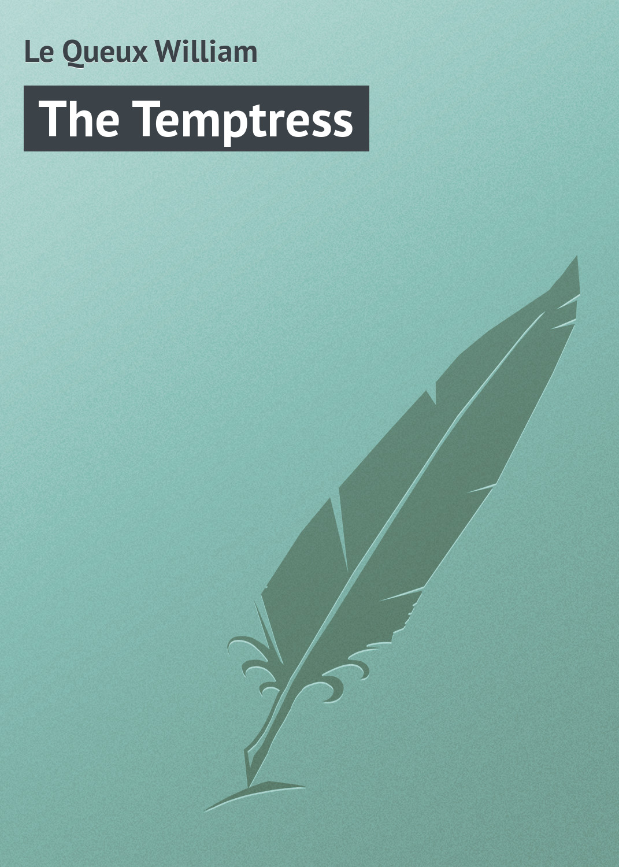 Le Queux William The Temptress le queux william her majesty s minister