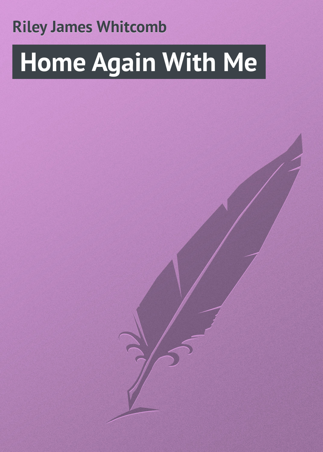 Riley James Whitcomb Home Again With Me riley james whitcomb the old soldier s story poems and prose sketches