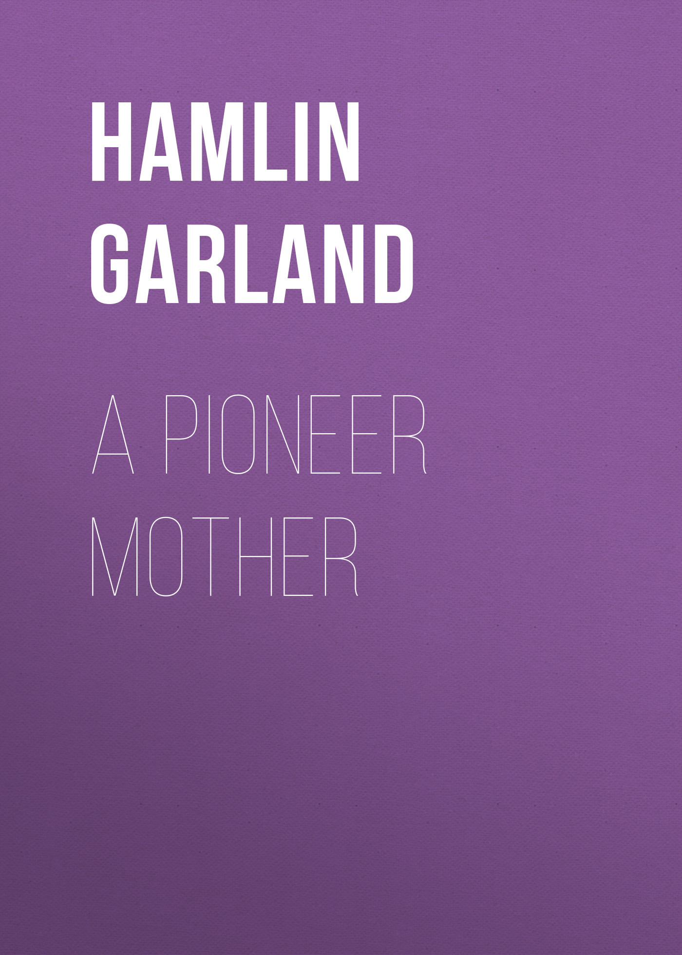 Garland Hamlin A Pioneer Mother garland hamlin a pioneer mother