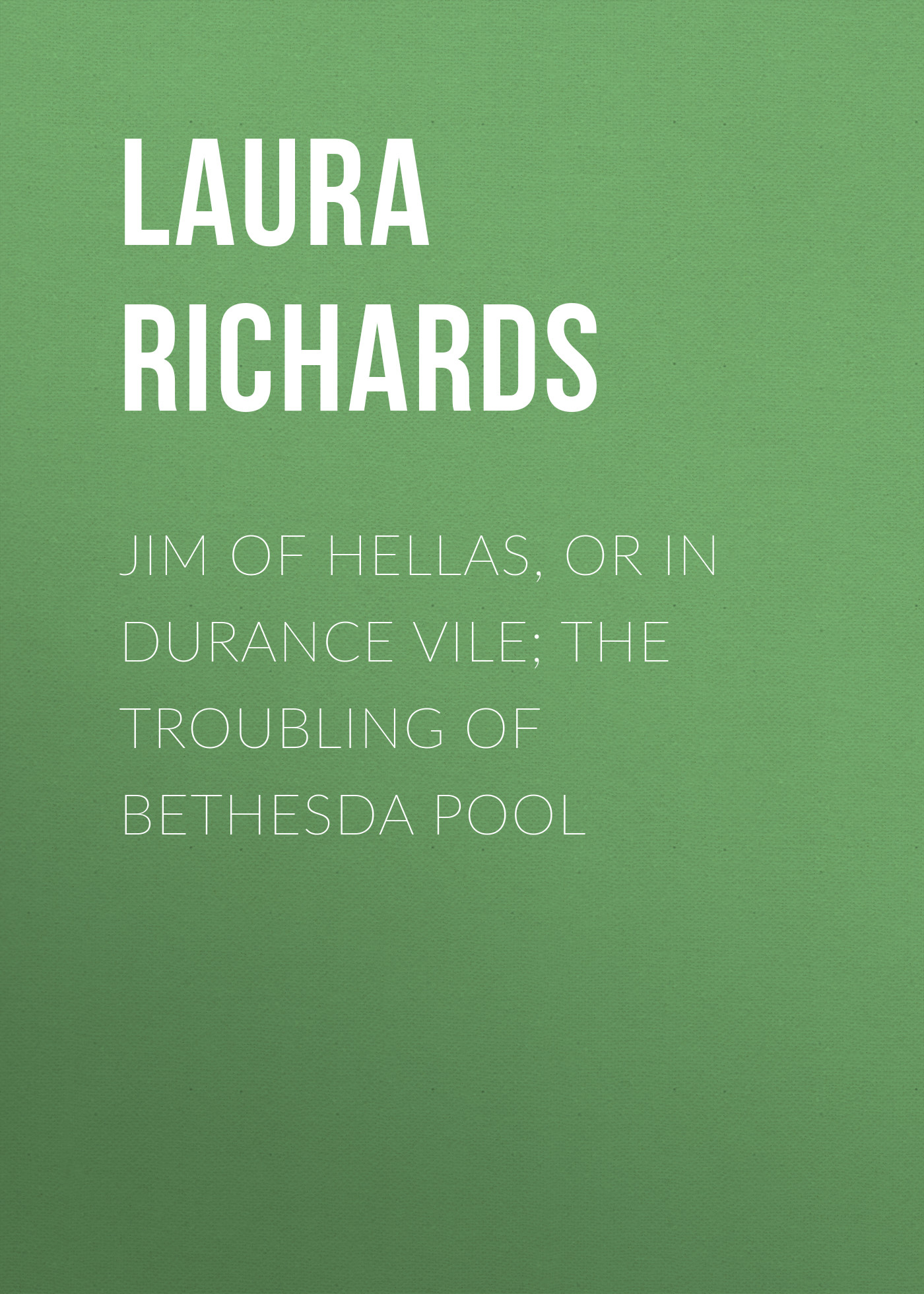 Laura Richards Jim of Hellas, or In Durance Vile; The Troubling of Bethesda Pool laura richards rosin the beau