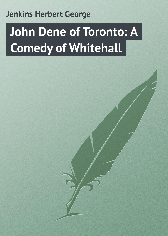 Jenkins Herbert George John Dene of Toronto: A Comedy of Whitehall цены онлайн