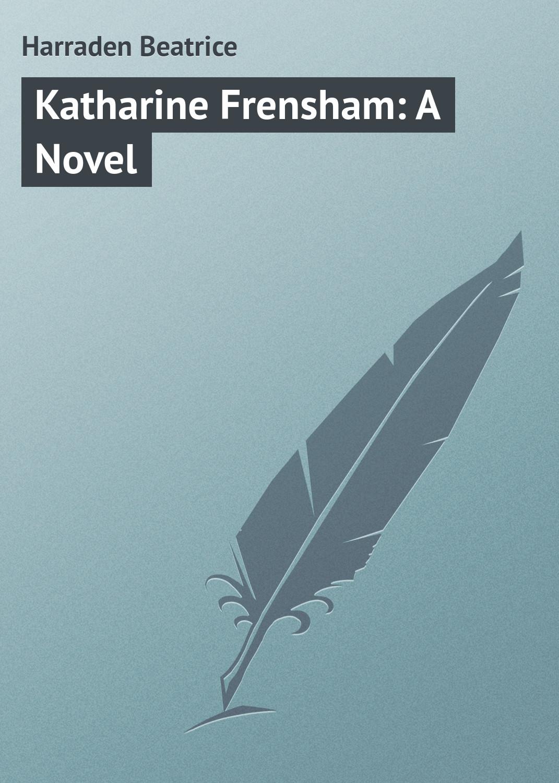 Harraden Beatrice Katharine Frensham: A Novel harraden beatrice katharine frensham a novel