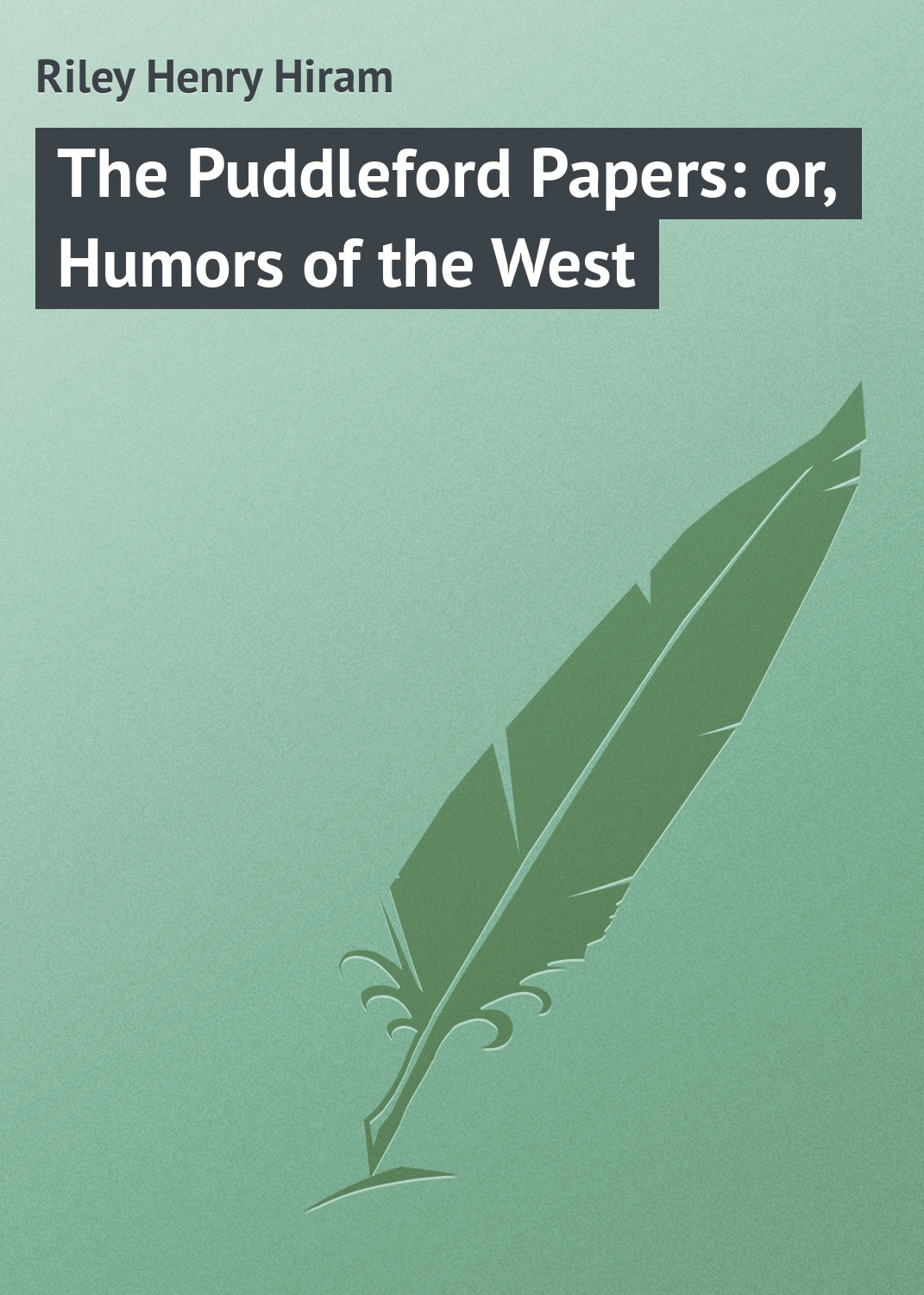 Riley Henry Hiram The Puddleford Papers: or, Humors of the West