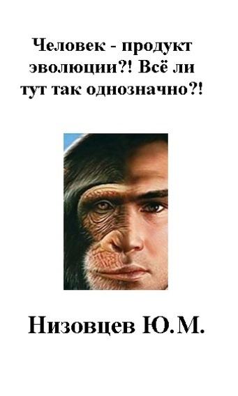 Юрий Михайлович Низовцев Человек – продукт эволюции?! Всё ли тут так однозначно?! человек суверенный психологическое исследование субъекта в его бытии