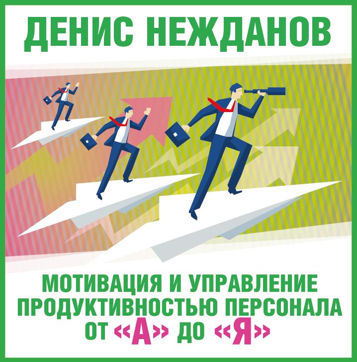 Денис Нежданов Мотивация и управление продуктивностью персонала от «А» до «Я»