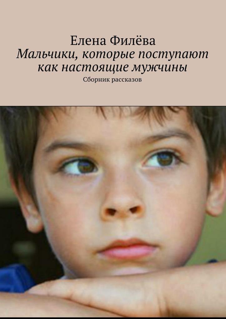 Елена Филёва Мальчики, которые поступают как настоящие мужчины. Сборник рассказов