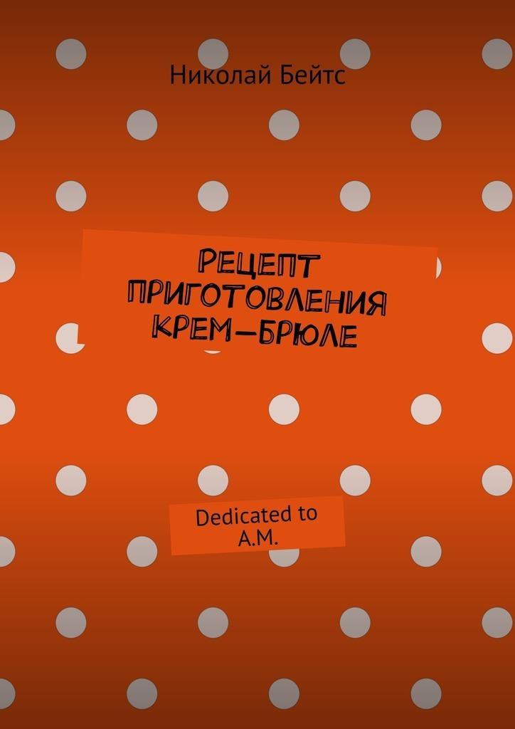 Николай Бейтс Рецепт приготовления крем-брюле. Dedicated to A.M. крем opilca где купить