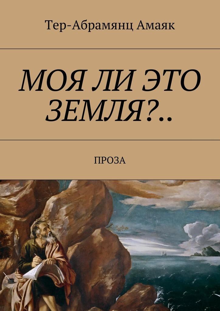 Тер-Абрамянц Амаяк Павлович Моя ли это земля?… Проза амаяк тер абрамянц вожидании ковчега